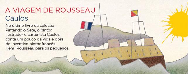 A viagem de Rousseau | Caulos - No último livro da coleção Pintando o Sete, o pintor, ilustrador e cartunista Caulos conta um pouco da vida e obra do inventivo pintor francês Henri Rousseau para os pequenos.